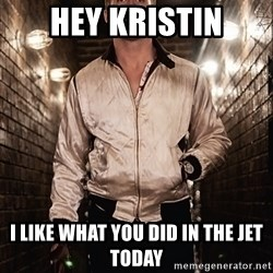 Ryan Gosling  - Hey Kristin i like what you did in the jet today