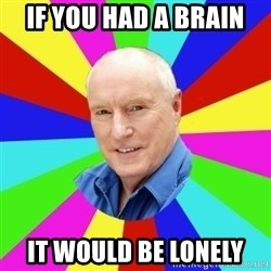 Alf Stewart - IF YOU HAD A BRAIN IT WOULD BE LONELY