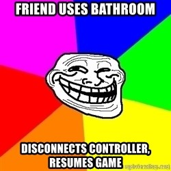 troll face1 - Friend uses bathroom disconnects controller, resumes game