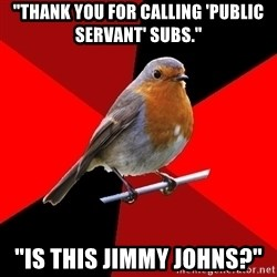 """Retail Robin - """"Thank you for calling 'public servant' subs."""" """"Is this Jimmy Johns?"""""""