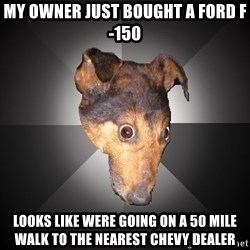 Depression Dog - My owner just bought a ford f-150 Looks like were going on a 50 mile walk to the nearest chevy dealer