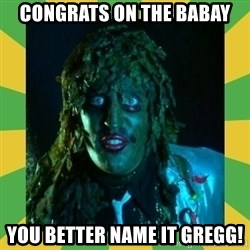 Old Greg - congrats on the babay you better name it gregg!