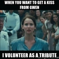 I volunteer as tribute Katniss - When you want to get a kiss from gwen I volunteer as a tribute