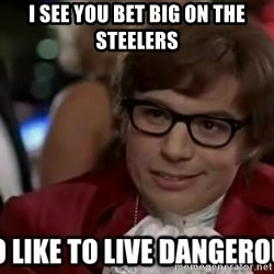 I too like to live dangerously - I see you bet big on the steelers