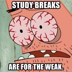 Patrick - Study breaks are for the weak.