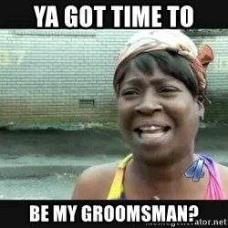 Sweet brown - Ya got time to  be my groomsman?