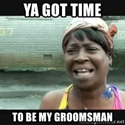 Sweet brown - ya got time to be my groomsman