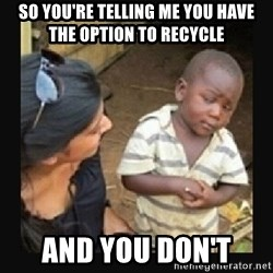 African little boy - So you're telling me you have the option to recycle  and you don't