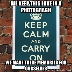 Keep Calm - We keep this love in a photogragh we make these memories for ourselves