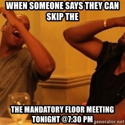Kanye and Jay - When someone says they can skip the  the mandatory floor meeting tonight @7:30 PM