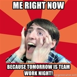 Super Excited - Me right now Because tomorrow is team work night!