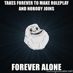 Forever Alone Date Myself Fail Life - Takes forever to make roleplay and nobody joins Forever alone