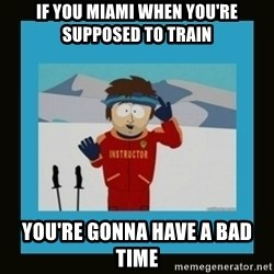 South Park Ski Instructor - IF YOU MIAMI WHEN YOU'RE SUPPOSED TO TRAIN YOU'RE GONNA HAVE A BAD TIME