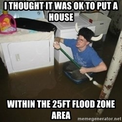 laundry room viking 2012 - i thought it was ok to put a house within the 25ft flood zone area