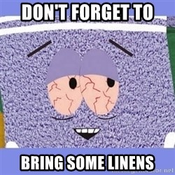 Towelie - Don't forget to  Bring some linens