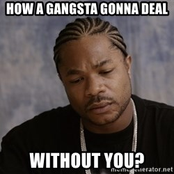 Sad Xzibit - How a gangsta gonna deal without you?