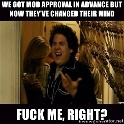 fuck me right jonah hill - We got mod approval in advance but now they've changed their mind Fuck me, right?