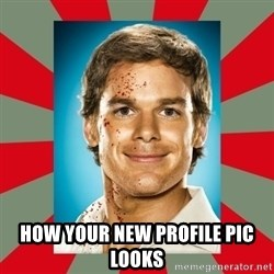 DEXTER MORGAN  -  how your new profile pic looks