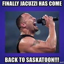 The Rock Catchphrase - Finally Jacuzzi has come Back to Saskatoon!!!