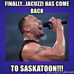 The Rock Catchphrase - Finally...Jacuzzi has come back To Saskatoon!!!