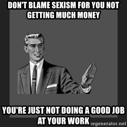 kill yourself guy blank - don't blame sexism for you not getting much money you're just not doing a good job at your work