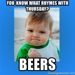 yes baby 2 - you  know what rhymes with thursday? Beers