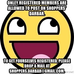 Awesome Smiley - onley registered members are allowed to post on Shoppers' darbar. to get yourselves registered, please drop a mail at shoppers.darbar@gmail.com.