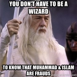 White Gandalf - you don't have to be a wizard to know that muhammad & islam are frauds