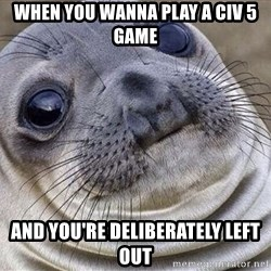 Awkward Moment Seal - When you wanna play a civ 5 game And you're deliberately left out