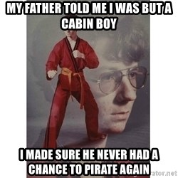 Karate Kid - My father told me i was but a cabin boy i made sure he never had a chance to pirate again