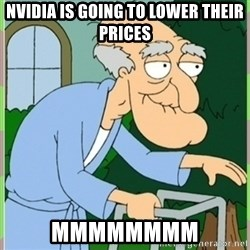 Herbert from family guy - Nvidia is going to lower their prices MMMMMMMM
