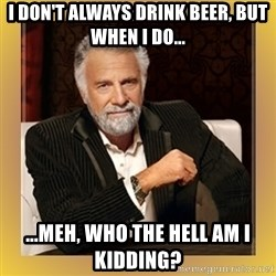 XX beer guy - I don't always drink beer, but when I do... ...meh, who the hell am I kidding?