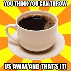 Cup of coffee - You think you can throw us away and that's it!