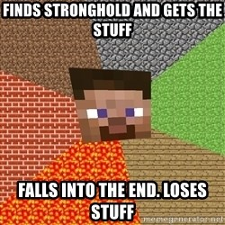 Minecraft Guy - Finds stronghold and gets the stuff Falls into the end. Loses stuff