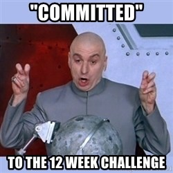 "Dr Evil meme - ""committed"" to the 12 week challenge"