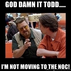 walter sobchak - God damn it Todd..... I'm not moving to the NOC!