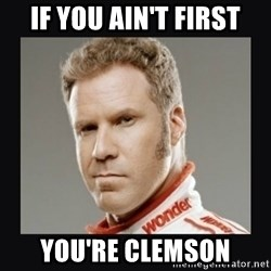 ricky bobby  - If you ain't first You're clemson