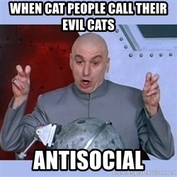 Dr Evil meme - when cat people call their evil cats  antisocial