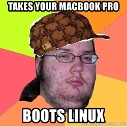 Scumbag nerd - Takes your Macbook Pro Boots Linux