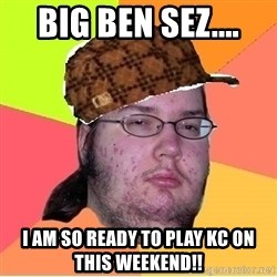 Scumbag nerd - Big Ben sez.... I am so ready to play KC on this weekend!!