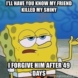I'll have you know Spongebob - I'LL HAVE YOU KNOW MY FRIEND KILLED MY SHINY I FORGIVE HIM AFTER 49 DAYS