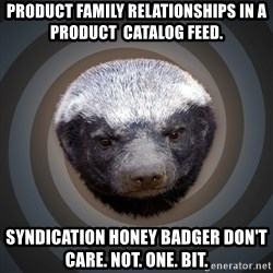 Fearless Honeybadger - Product Family relationships in a product  catalog feed. Syndication Honey Badger Don't care. Not. One. Bit.