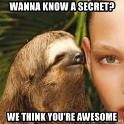 Whisper Sloth - WANNA KNOW A SECRET? WE THINK YOU'RE AWESOME