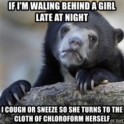 Confession Bear - if i'm waling behind a girl late at night i cough or sneeze so she turns to the cloth of chloroform herself