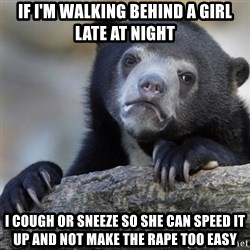 Confession Bear - if i'm walking behind a girl late at night i cough or sneeze so she can speed it up and not make the rape too easy