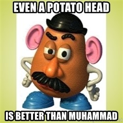 Potatohead - even a potato head is better than muhammad