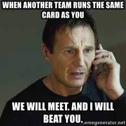 taken meme - When another team runs the same card as you We will meet. And I will beat you.