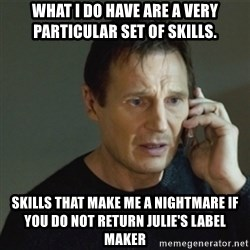 taken meme - what I do have are a very particular set of skills. Skills that make me a nightmare if you do not return Julie's label maker