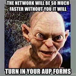 Smeagol - The network will be so much faster without you it will Turn in your AUP Forms