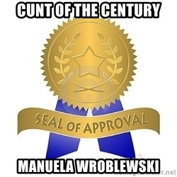 official seal of approval - CUNT of the Century Manuela Wroblewski